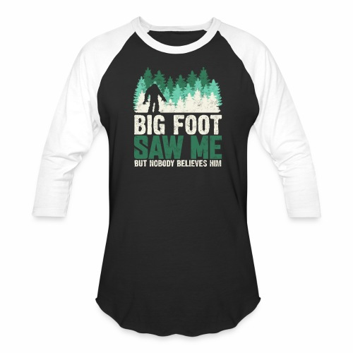 BIG FOOT SAW ME BUT NOBODY BELIEVES HIM - Baseball T-Shirt