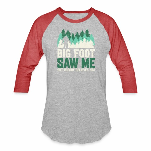 BIG FOOT SAW ME BUT NOBODY BELIEVES HIM - Baseball T-Shirt