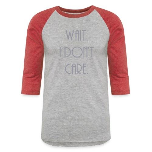 Wait, I don't care. - Unisex Baseball T-Shirt