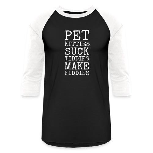 Pet Kitties. Suck Tiddies. Make Fiddies. - Unisex Baseball T-Shirt