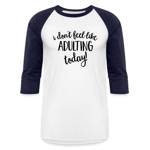 I don't feel like ADULTING today! - Baseball T-Shirt
