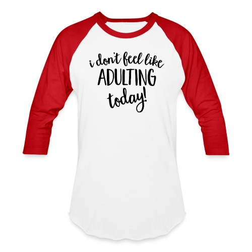 I don't feel like ADULTING today! - Baseball T-Shirt
