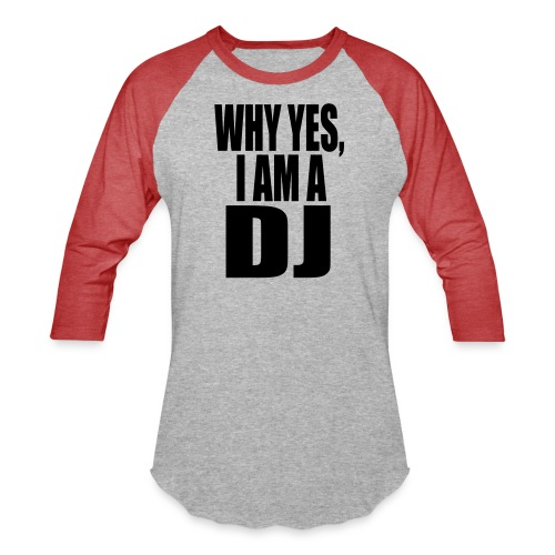 WHY YES I AM A DJ - Baseball T-Shirt