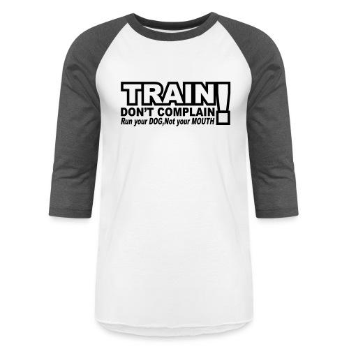 Train, Don't Complain - Dog - Baseball T-Shirt