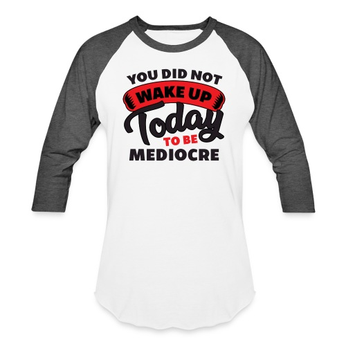 You Did Not Wake Up Today To Be Mediocre - Unisex Baseball T-Shirt
