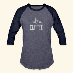 All I want is Coffee! - Baseball T-Shirt