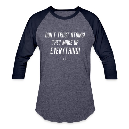 Don't Trust Atoms! They Make Up Everything! - Unisex Baseball T-Shirt