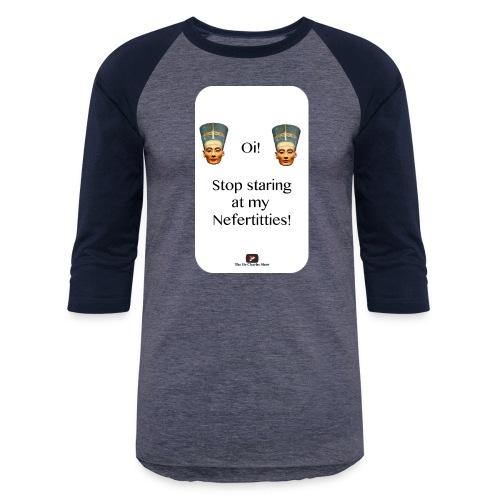 Oi, Stop Staring at my Nefertitties! - Baseball T-Shirt