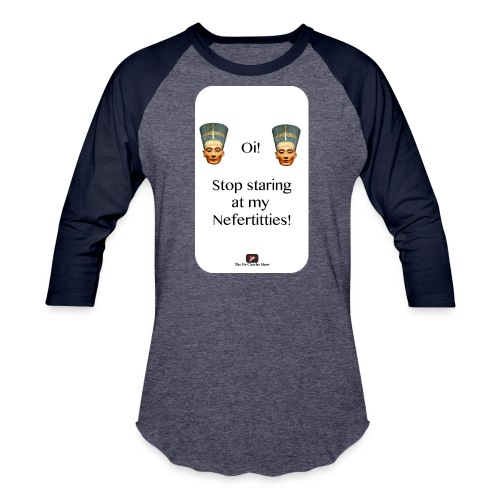 Oi, Stop Staring at my Nefertitties! - Unisex Baseball T-Shirt