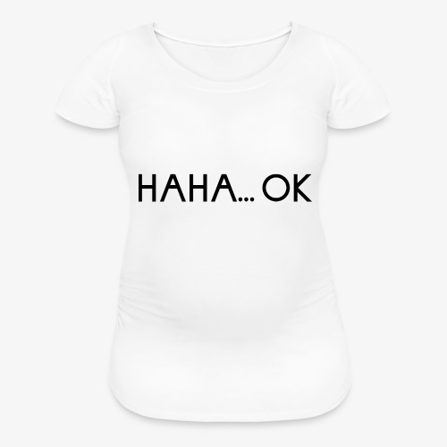 HAHA... OK - Women's Maternity T-Shirt