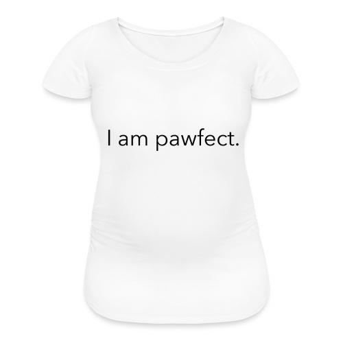 I am pawfect. - Women's Maternity T-Shirt