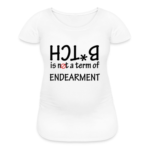 B*tch is not a term of Endearment - Black font - Women's Maternity T-Shirt