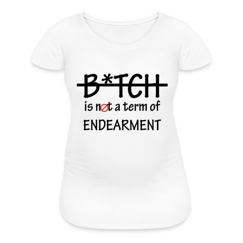 B*tch is not a term of Endearment - Black font - Women's Maternity T-Shirt