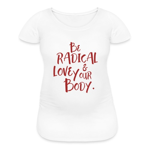 Be Radical & Love Your Body. - Women's Maternity T-Shirt