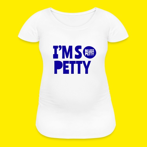 I'm So Petty Royal Blue - Women's Maternity T-Shirt