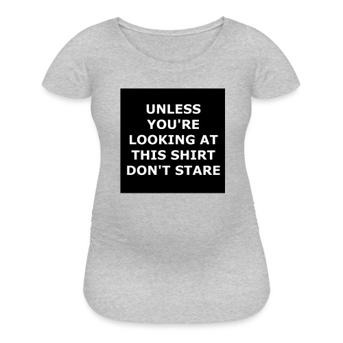 UNLESS YOU'RE LOOKING AT THIS SHIRT, DON'T STARE - Women's Maternity T-Shirt