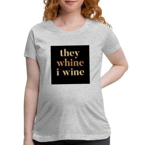 They whine I wine - Women's Maternity T-Shirt