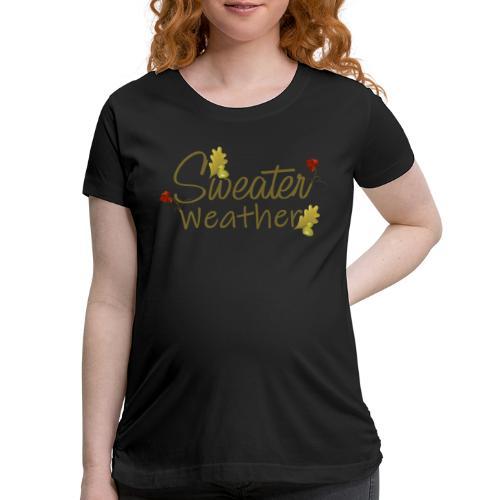 sweater weather - Women's Maternity T-Shirt