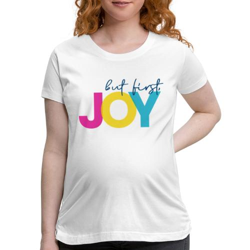 But First, Joy - Women's Maternity T-Shirt