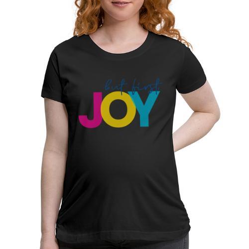 But First, Joy - Women's Maternity T-Shirt
