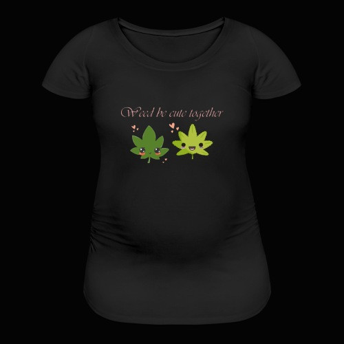 Weed Be Cute Together - Women's Maternity T-Shirt