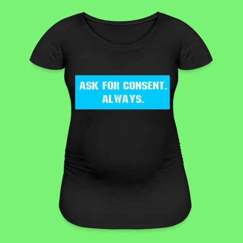 ask for consent - Women's Maternity T-Shirt