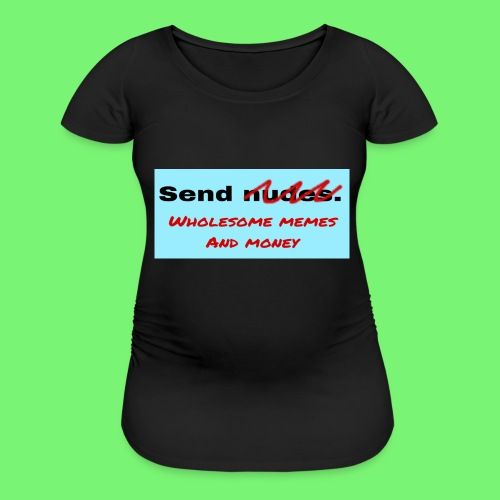 send wholesome content - Women's Maternity T-Shirt