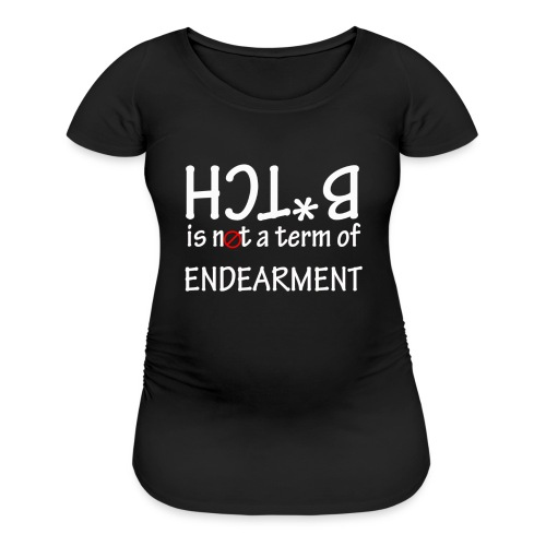 Bitch is not a term of endearment - Women's Maternity T-Shirt