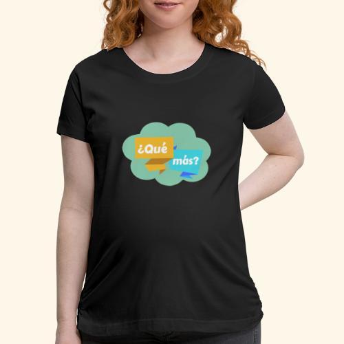 ¿Qué más? - Women's Maternity T-Shirt