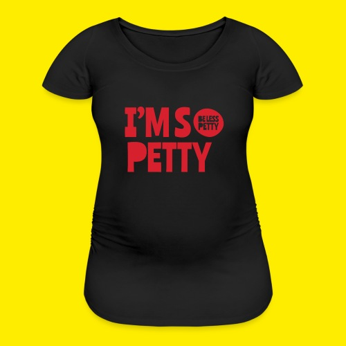 I'm So Petty - Women's Maternity T-Shirt