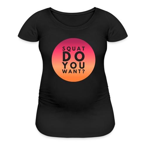 Squat Do You Want? - Women's Maternity T-Shirt