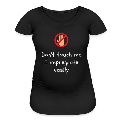Don't Touch Me I Impregnate Easily - Women's Maternity T-Shirt