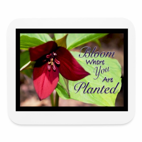 Bloom Where You Are Planted - Mouse pad Horizontal