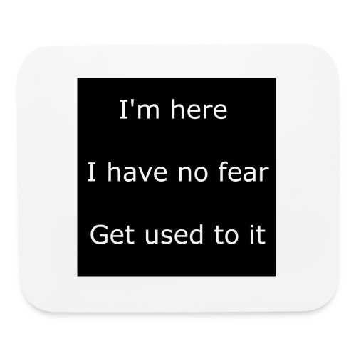 IM HERE, I HAVE NO FEAR, GET USED TO IT - Mouse pad Horizontal