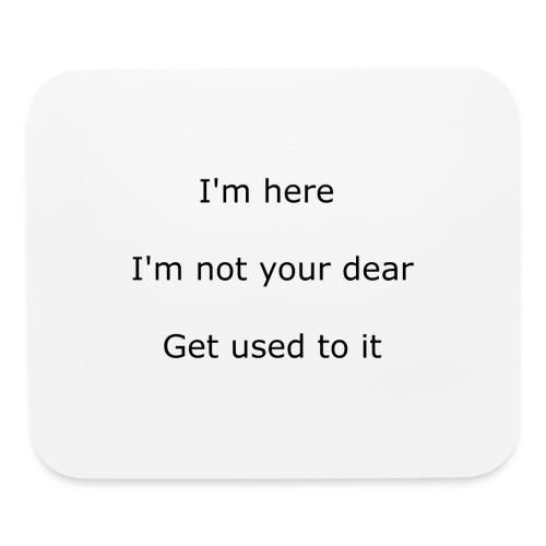 I'M HERE, I'M NOT YOUR DEAR, GET USED TO IT - Mouse pad Horizontal