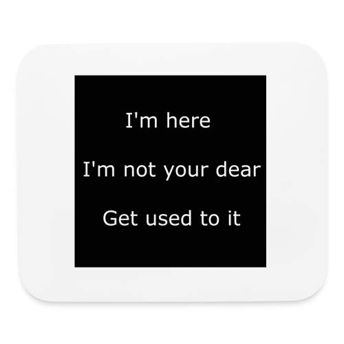 I'M HERE, I'M NOT YOUR DEAR, GET USED TO IT. - Mouse pad Horizontal